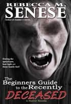 The Beginners Guide to the Recently Deceased: A Horror Novella ebook by Rebecca M. Senese