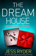 The Dream House - An absolutely gripping psychological thriller ebook by Jess Ryder