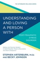 Understanding and Loving a Person with Post-traumatic Stress Disorder - Biblical and Practical Wisdom to Build Empathy, Preserve Boundaries, and Show Compassion ebook by Stephen Arterburn, Becky Johnson