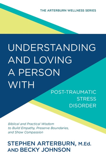 Understanding and Loving a Person with Post-traumatic Stress Disorder - Biblical and Practical Wisdom to Build Empathy, Preserve Boundaries, and Show Compassion ebook by Stephen Arterburn,Becky Johnson