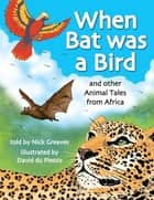 When Bat was a Bird - and other Animal Tales from Africa ebook by Nick Greaves