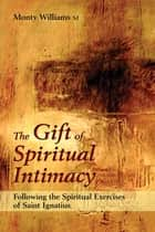 The Gift of Spiritual Intimacy - Following the Spiritual Exercises of Saint Ignatius ebook by Monty Williams SJ