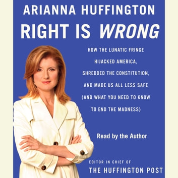 Right Is Wrong - How the Lunatic Fringe Hijacked America, Shredded the Constitution, and Made Us All Less Safe audiobook by Arianna Huffington