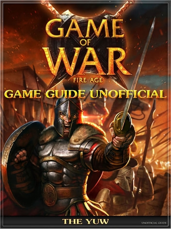 Game of War Fire Age Game Guide Unofficial ebook by The Yuw