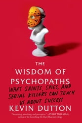 The Wisdom of Psychopaths - What Saints, Spies, and Serial Killers Can Teach Us About Success ebook by Kevin Dutton