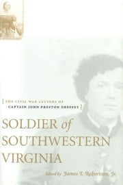 Soldier of Southwestern Virginia: The Civil War Letters of Captain John Preston Sheffey ebook by Robertson, James I., Jr.