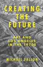 Creating the Future - Art and Los Angeles in the 1970s ebook by Michael Fallon