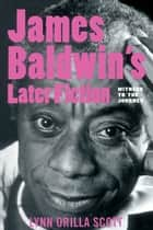 James Baldwin's Later Fiction: Witness to the Journey ebook by Lynn O. Scott