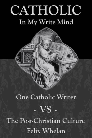 Catholic In My Write Mind: One Catholic Writer VS The Post-Christian Culture ebook by Felix Whelan