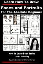 Learn How to Draw Faces and Portraits For the Absolute Beginner ebook by John Davidson, Adrian Sanqui