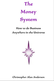 The Money System: How to Do Business Anywhere In the Universe ebook by Christopher Alan Anderson
