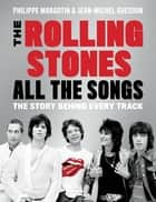 The Rolling Stones All the Songs - The Story Behind Every Track ebook by Philippe Margotin, Jean-Michel Guesdon