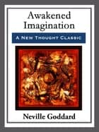 Awakended Imagination - With linked Table of Contents eBook by Neville Goddard