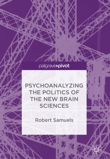Psychoanalyzing the Politics of the New Brain Sciences eBook by Robert Samuels