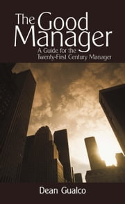 The Good Manager - A Guide for the Twenty-First Century Manager ebook by Dean Gualco