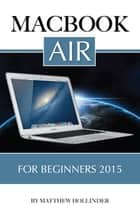 MacBook Air: For Beginners 2015 ebook by Matthew Hollinder