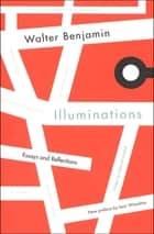 Illuminations - Essays and Reflections ebook by Walter Benjamin, Henry Zohn, Hannah Arendt, Leon Wieseltier