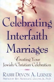 Celebrating Interfaith Marriages - Creating Your Jewish/Christian Ceremony ebook by Devon A. Lerner