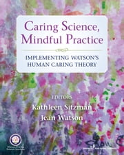 Caring Science, Mindful Practice - Implementing Watson's Human Caring Theory ebook by Jean Watson, PhD, RN, AHN-BC, FAAN,Kathleen Sitzman, PhD, RN, CNE, ANEF