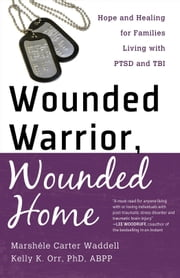 Wounded Warrior, Wounded Home - Hope and Healing for Families Living with PTSD and TBI ebook by Marshele Carter Waddell,Kelly K. PhD, ABPP Orr