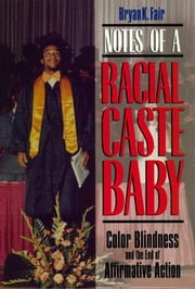 Notes of a Racial Caste Baby - Color Blindness and the End of Affirmative Action ebook by Bryan K. Fair