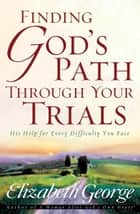 Finding God's Path Through Your Trials ebook by Elizabeth George