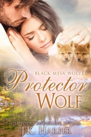 Protector Wolf - Black Mesa Wolves ebook by J.K. Harper
