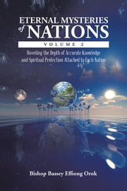 Eternal Mysteries of Nations Volume 2 - Unveiling the Depth of Accurate Knowledge and Spiritual Protection Attached to Each Nation ebook by Bishop Bassey Effiong Orok