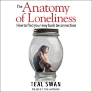The Anatomy of Loneliness - How to Find Your Way Back to Connection audiobook by Teal Swan