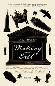 Making an Exit - From the Magnificent to the Macabre---How We Dignify the Dead ebook by Sarah Murray