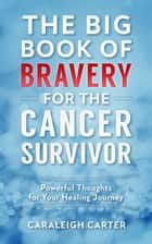 The Big Book of Bravery for the Cancer Survivor - The Big Book of Bravery, #1 ebook by Caraleigh Carter