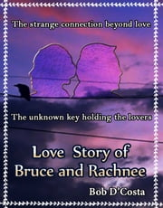 Love Story of Bruce & Rachnee - The strange connection beyond love - The unknown key holding the lovers ebook by Bob D'Costa