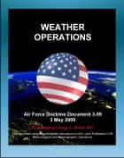 Air Force Doctrine Document 3-59: Weather Operations - Principles, Air Force Combat Climatology Center (AFCCC), Space Weather Branch, History of Desert Storm and Operation Eagle Claw ebook by Progressive Management