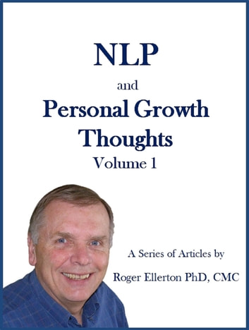 NLP and Personal Growth Thoughts: A Series of Articles by Roger Ellerton PhD, CMC Volume 1 ebook by Roger Ellerton