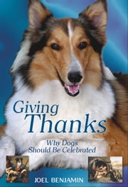 Giving Thanks: Why Dogs Should Be Celebrated ebook by Joel Benjamin