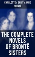 The Complete Novels of Brontë Sisters - Wuthering Heights, Jane Eyre, Shirley, Villette, The Professor, Emma, Agnes Grey & The Tenant of Wildfell Hall ebook by Charlotte Brontë, Emily Brontë, Anne Brontë