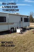 RV Living: Living For Tomorrow ebook by Michael Williams