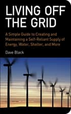 Living Off the Grid - A Simple Guide to Creating and Maintaining a Self-Reliant Supply of Energy, Water, Shelter, and More ebook by David Black