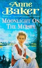 Moonlight on the Mersey - A compelling saga of intrigue, romance and family secrets ebook by Anne Baker