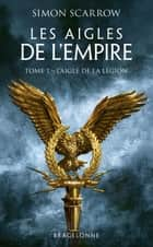 L'Aigle de la légion - Les Aigles de l'Empire, T1 ebook by Simon Scarrow, Benoît Domis