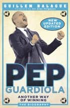 Pep Guardiola - Another Way of Winning: The Biography ebook by Guillem Balague