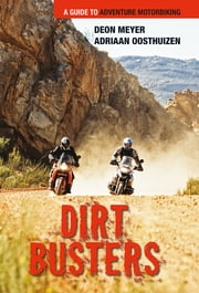 Dirt Busters - A Guide to Adventure Motorbiking ebook by Deon Meyer,Adriaan Oosthuizen
