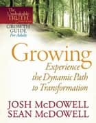 Growing--Experience the Dynamic Path to Transformation ebook by Josh McDowell,Sean McDowell