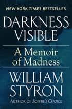 Darkness Visible - A Memoir of Madness ebook by William Styron