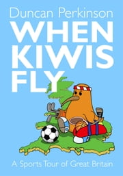 When Kiwis Fly: A Sports Tour of Great Britain ebook by Duncan Perkinson