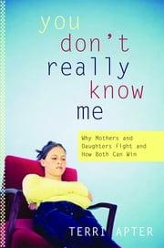 You Don't Really Know Me: Why Mothers and Daughters Fight and How Both Can Win ebook by Terri Apter