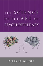 The Science of the Art of Psychotherapy (Norton Series on Interpersonal Neurobiology) ebook by Allan N. Schore, Ph.D.