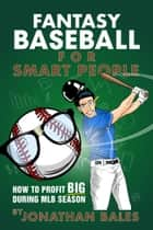Fantasy Baseball for Smart People: How to Profit Big During MLB Season ebook by Jonathan Bales
