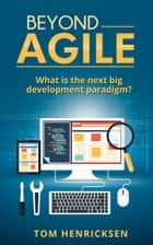 Beyond Agile: What Is the Next Big Development Paradigm? ebook by Tom Henricksen