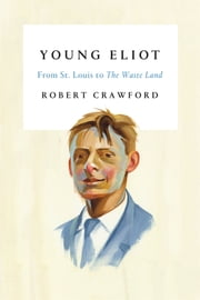 Young Eliot - From St. Louis to The Waste Land ebook by Robert Crawford
